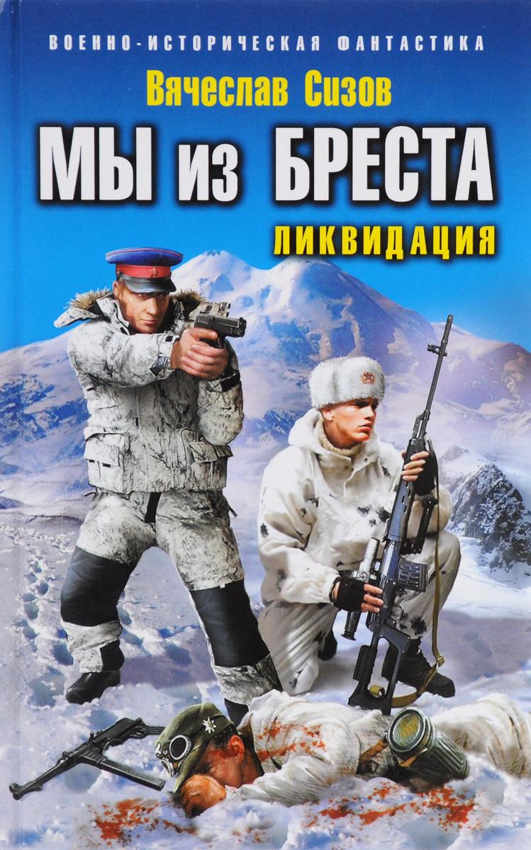 Вячеслав Сизов Мы из Бреста. Ликвидация