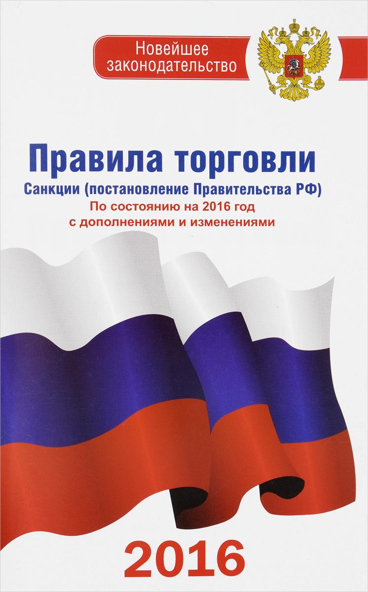 Правила торговли. Санкции (постановление правительства РФ). По состоянию на 2016 год с дополнениями и изменениями ( 978-5-17-098242-4 )