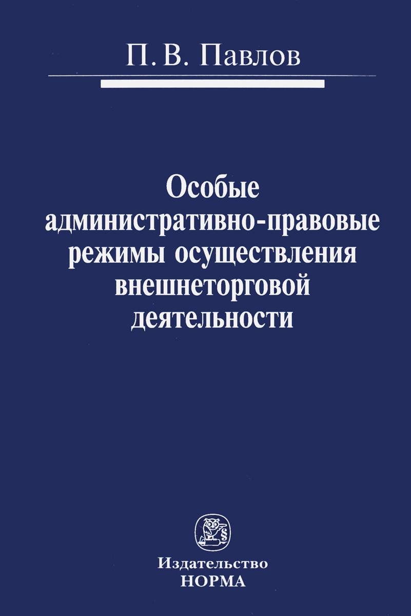 П. В. Павлов Особые административно-правовые режимы осуществления внешнеторговой деятельности. Проблемы и перспективы