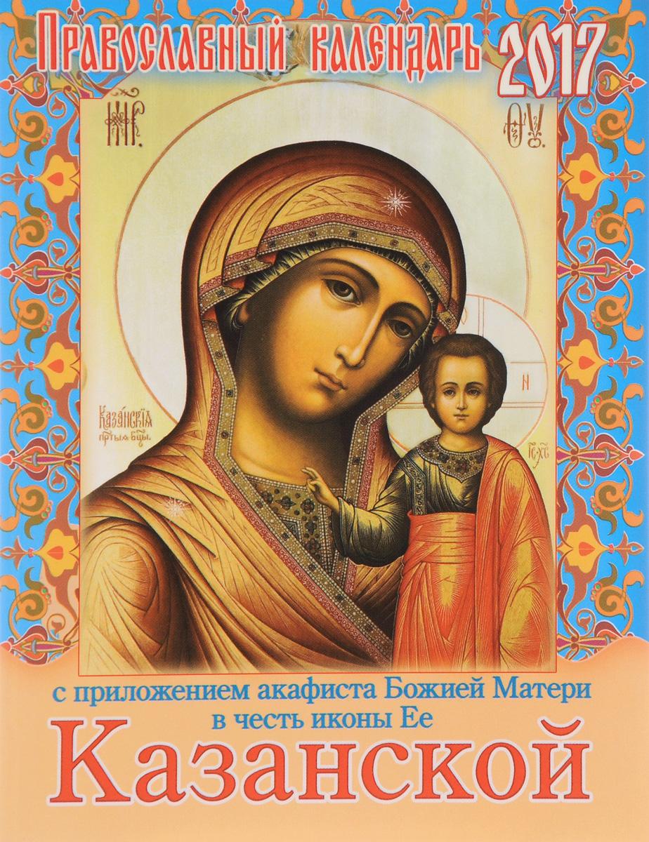 Казанская Божья Матерь. Православный календарь на 2017 год с приложением акафиста