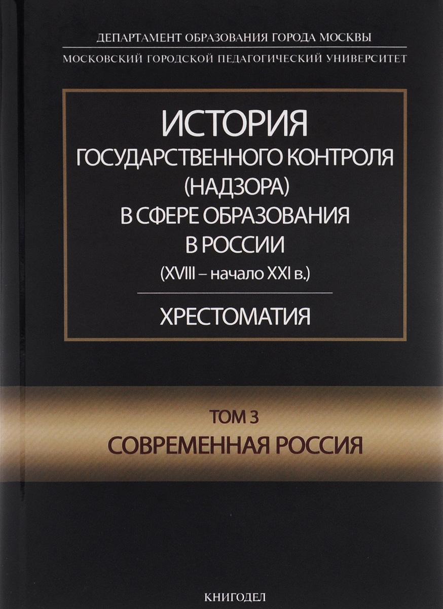 История государственного контроля (надзора) в сфере образования в России (XVIII – начало XXI в.). Том 3. Современная Россия. Хрестоматия