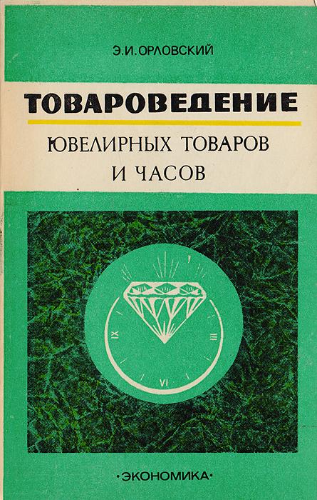 Товароведение ювелирных товаров и часов. Э. И. Орловский
