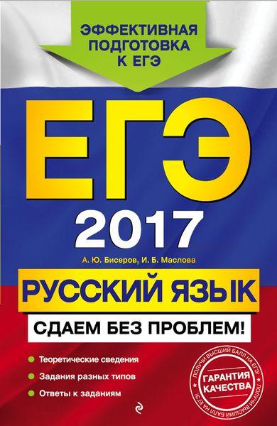 А. Ю. Бисеров, И. Б. Маслова ЕГЭ-2017. Русский язык. Сдаем без проблем!