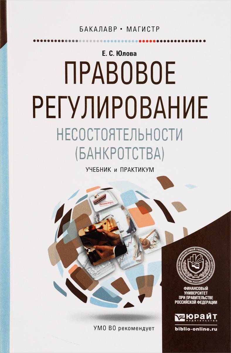 Zakazat.ru: Правовое регулирование несостоятельности (банкротства). Учебник и практикум. Е. С. Юлова