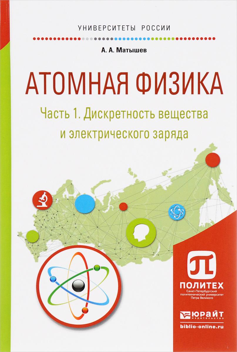 Атомная физика. В 3 частях. Часть 1. Дискретность вещества и электрического заряда. Учебное пособие