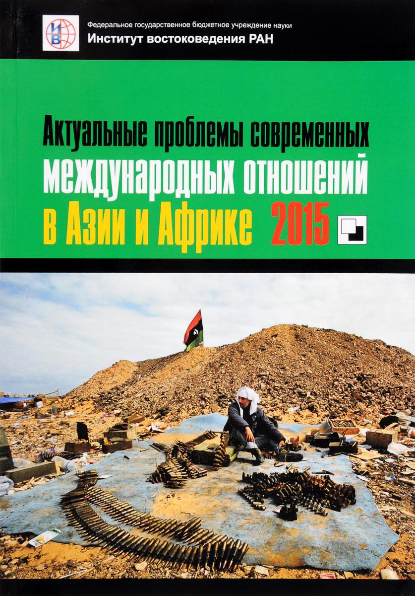 Актуальные проблемы современных международных отношений в Азии и Африке. 2015