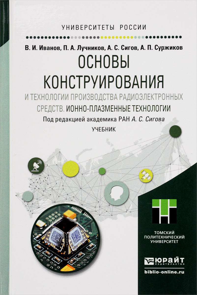 Основы конструирования и технологии производства радиоэлектронных средств. Ионно-плазменные технологии. Учебник