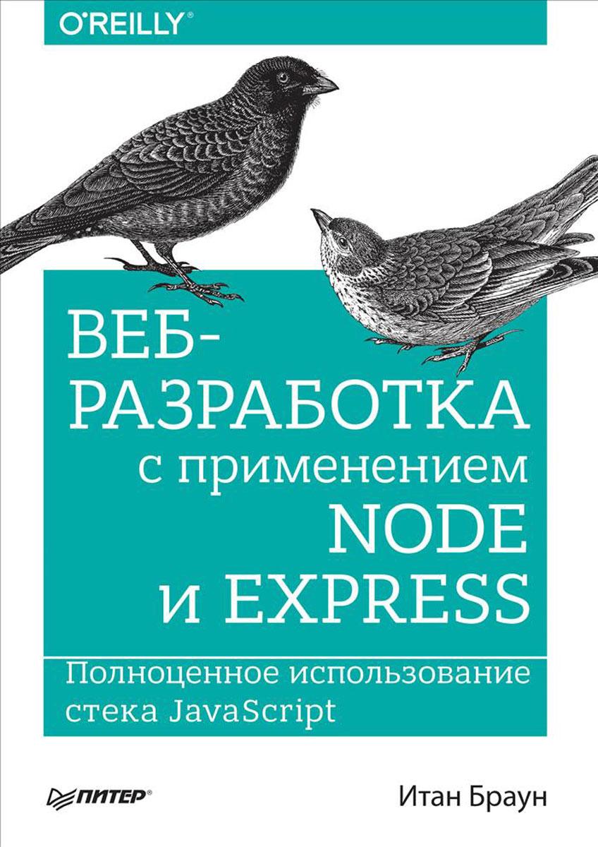 Веб-разработка с применением Node и Express. Полноценное использование стека JavaScript