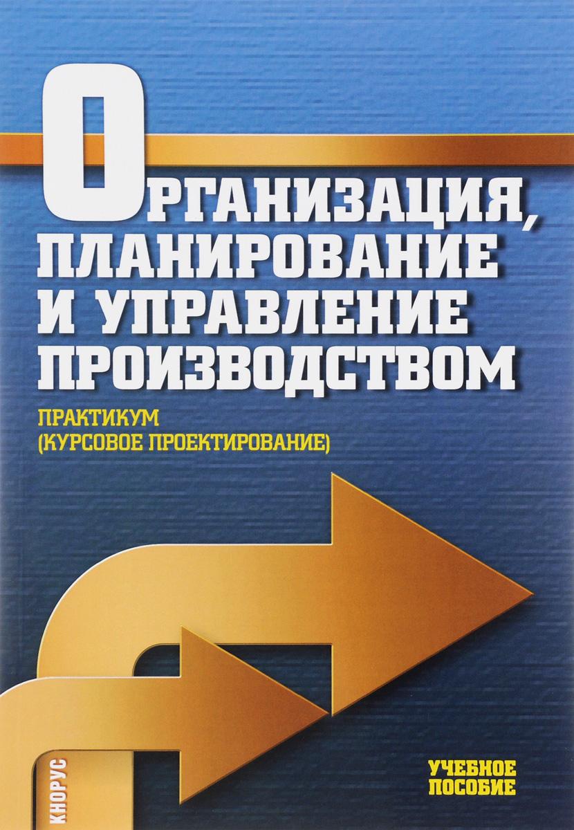 Организация, планирование и управление производством. Практикум (курсовое проектирование). Учебное пособие