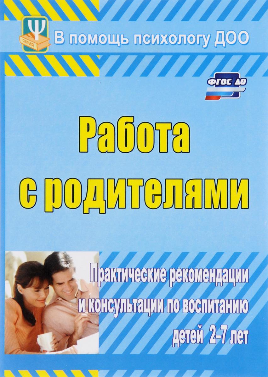 Работа с родителями. Практические рекомендации и консультации по воспитанию детей 2-7 лет