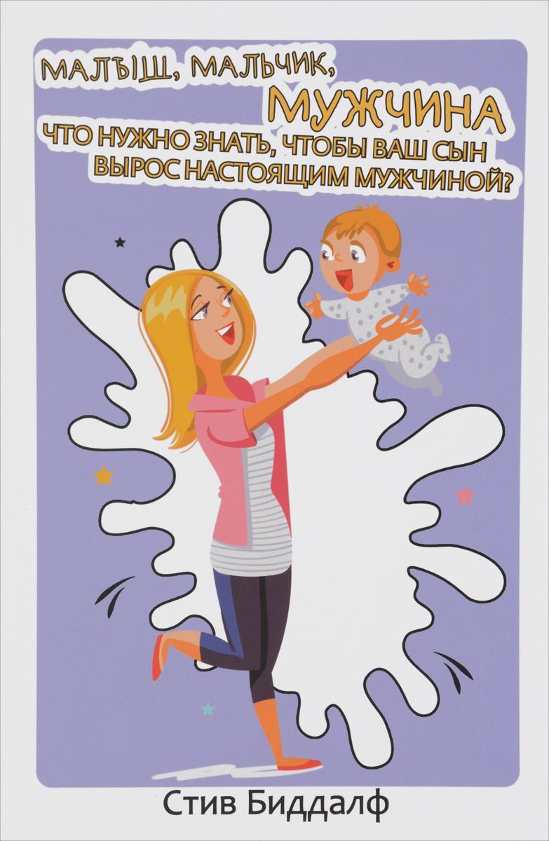 Малыш, мальчик, мужчина. Что нужно знать, чтобы ваш сын вырос настоящим мужчиной?