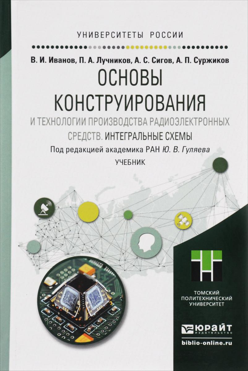 Основы конструирования и технологии производства радиоэлектронных средств. Интегральные схемы. Учебник