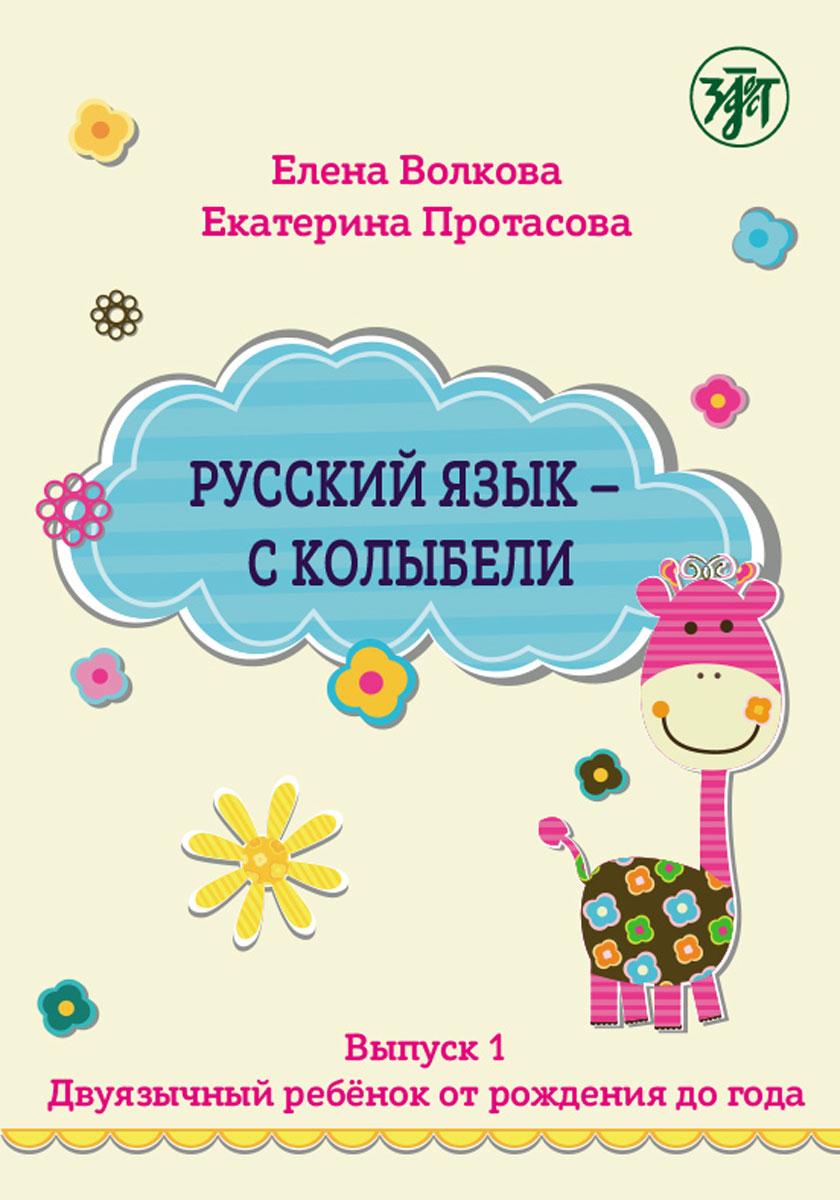 Русский язык - с колыбели. Выпуск 1. Двуязычный ребенок от рождения до года