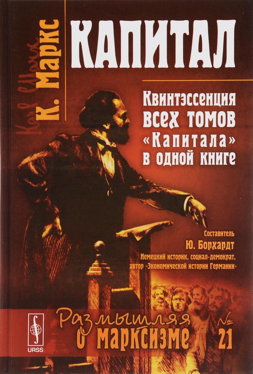 Капитал. Квинтэссенция всех томов `Капитала` в одной книге. К. Маркс