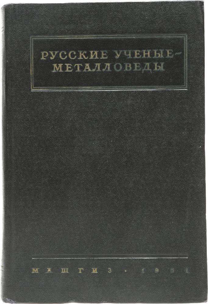 Русские ученые-металловеды. Жизнь, деятельность и избранные труды