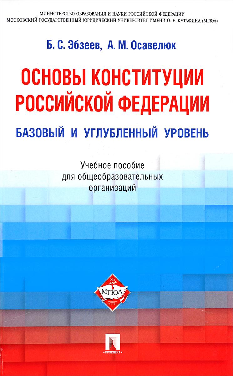 Основы Конституции Российской Федерации. Базовый и углубленный уровень. Учебное пособие ( 978-5-392-21403-7 )