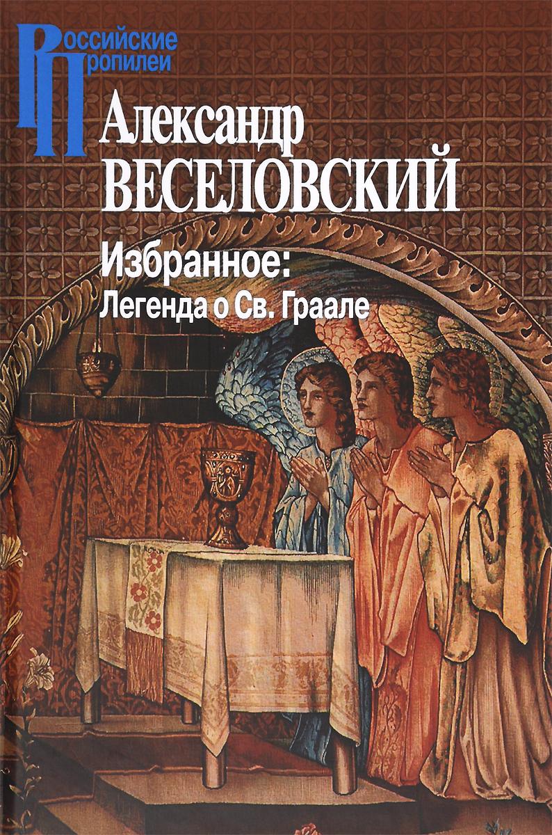 Александр Веселовский. Избранное. Легенда о Св. Граале