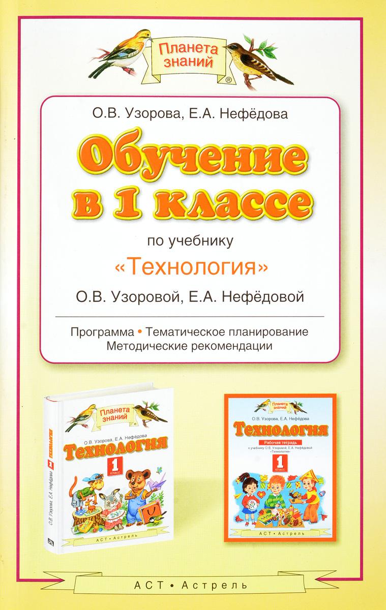"""Обучение в 1 классе по учебнику """"Теxнология"""" О. В. Узоровой, Е. А. Нефедовой. Программа, тематическое планирование, методические рекомендации"""