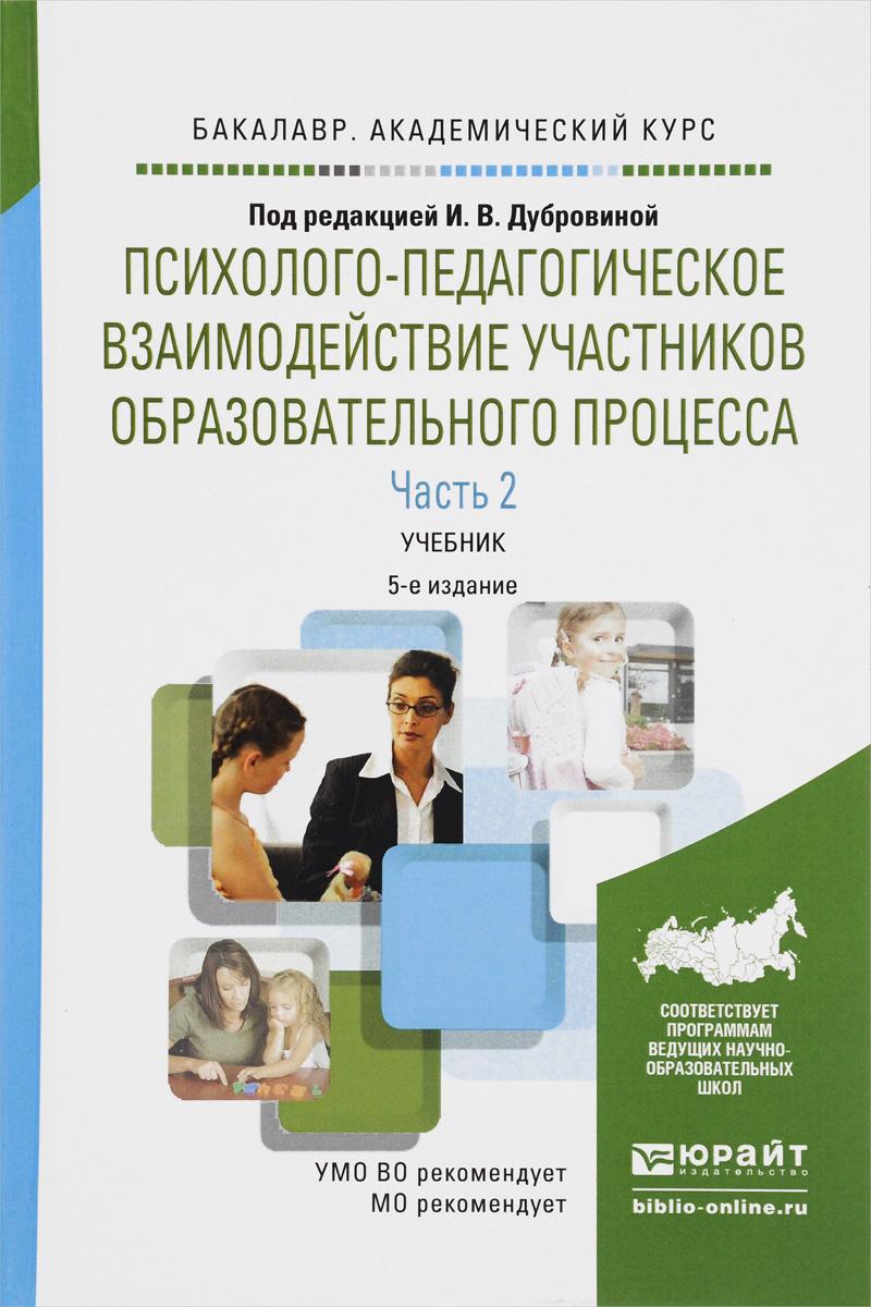 Психолого-педагогическое взаимодействие участников образовательного процесса. Учебник. В 2 частях. Часть 2