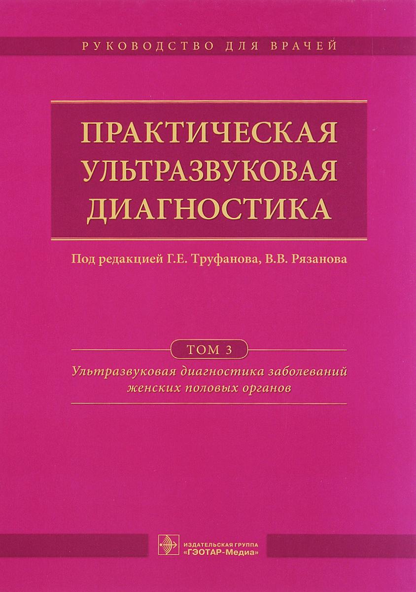 Практическая ультразвуковая диагностика. Руководство для врачей. В 5 томах. Том 3. Ультразвуковая диагностика заболеваний женских половых органов