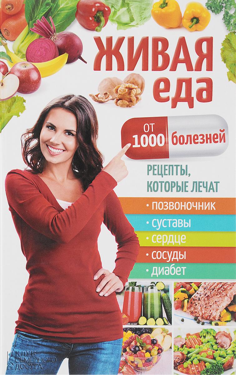 Живая еда от 1000 болезней. Рецепты, которые лечат позвоночник, суставы, сердце, сосуды, диабет