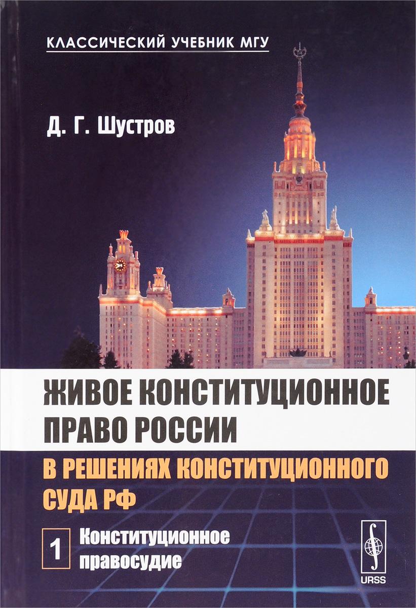 Живое конституционное право России в решениях Конституционного Суда РФ. В 7 томах. Том 1. Конституционное правосудие