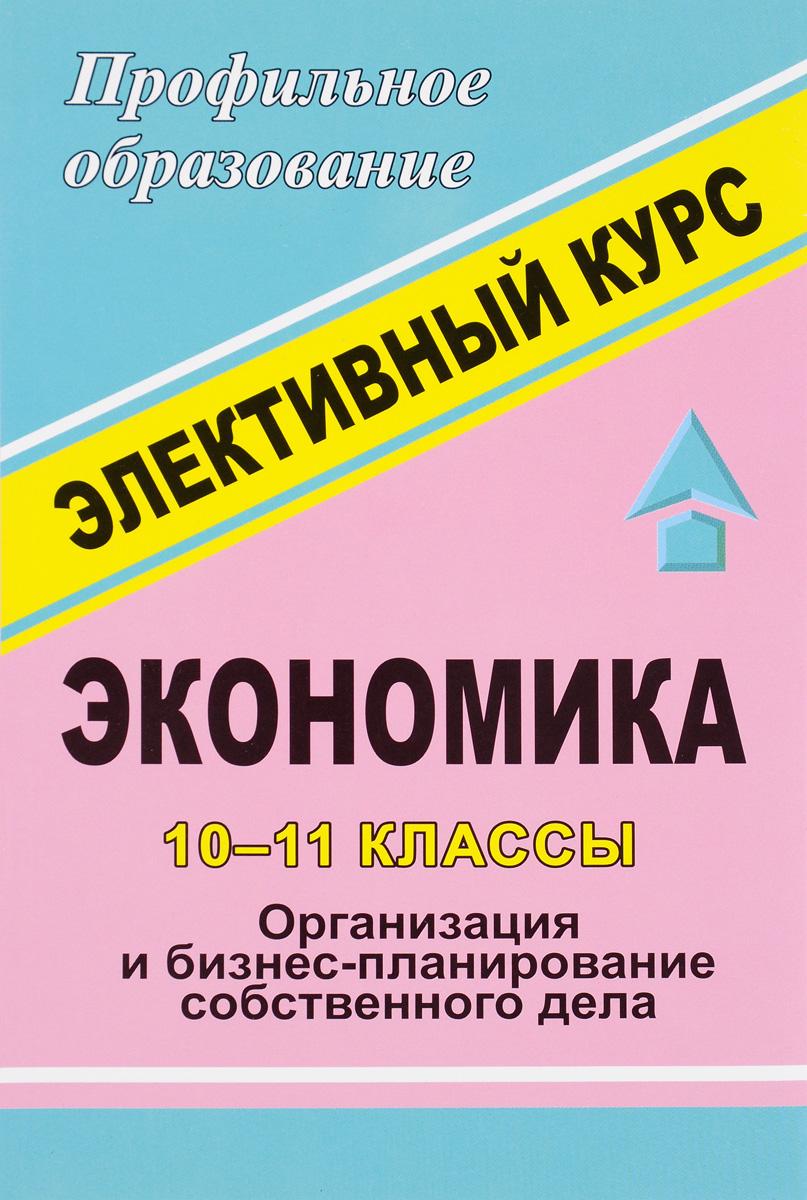Экономика. 10-11 классы. Элективный курс. Организация и бизнес-планирование собственного дела