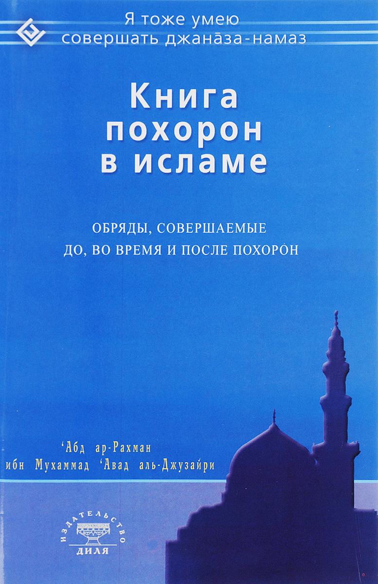 Книга похорон в исламе. Обряды, совершаемые до, во время и после похорон