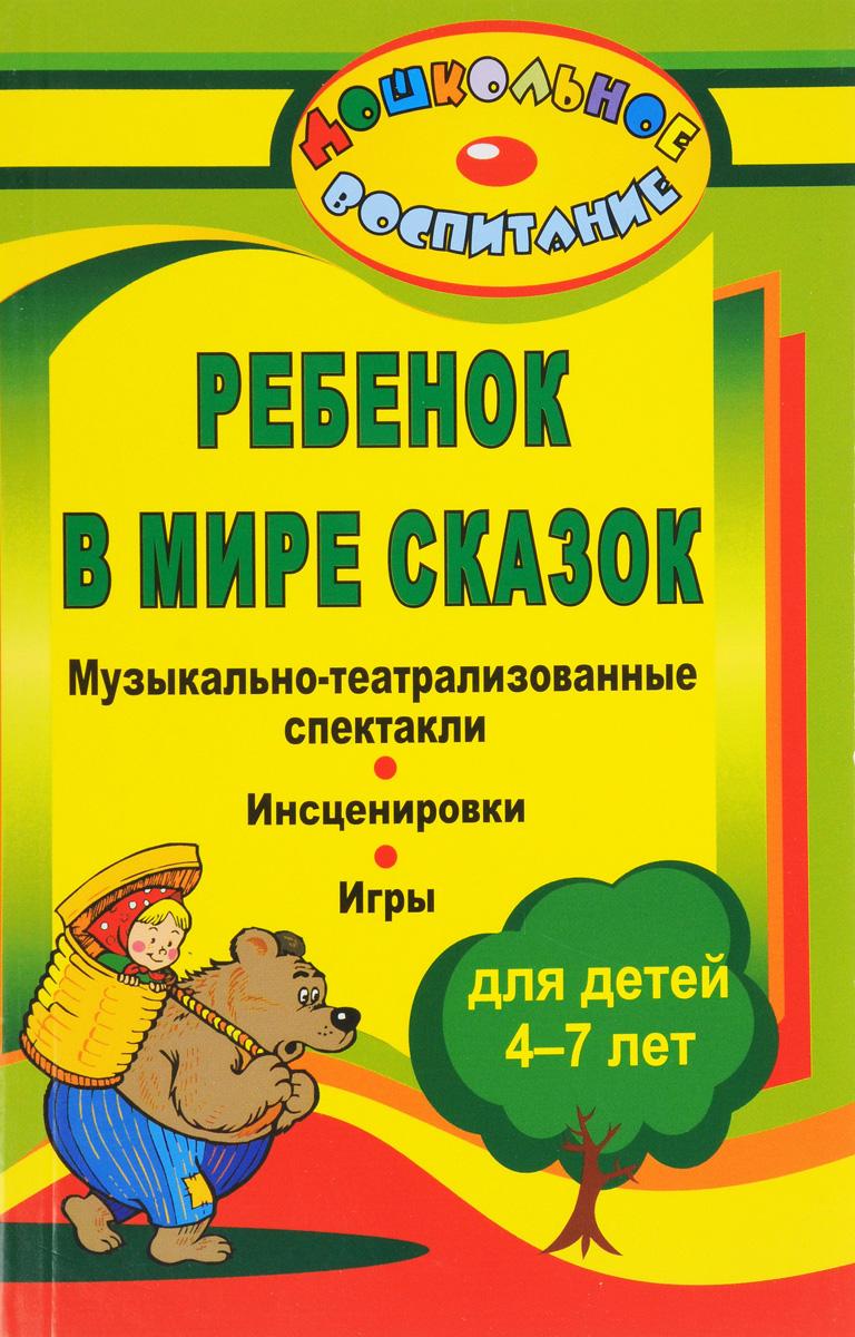 Ребенок в мире сказок. Музыкально-театрализованные спектакли, инсценировки, игры для детей 4-7 лет