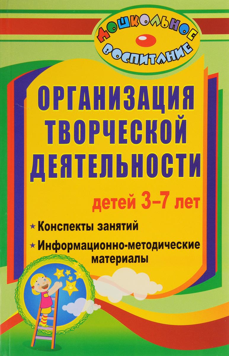 Организация творческой деятельности детей 3-7 лет. Конспекты занятий, информационно-методические материалы