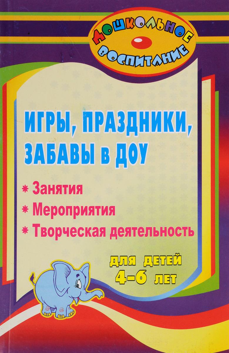 Игры, праздники и забавы в дошкольном образовательном учреждении для детей 4-6 лет. Занятия, мероприятия, творческая деятельность