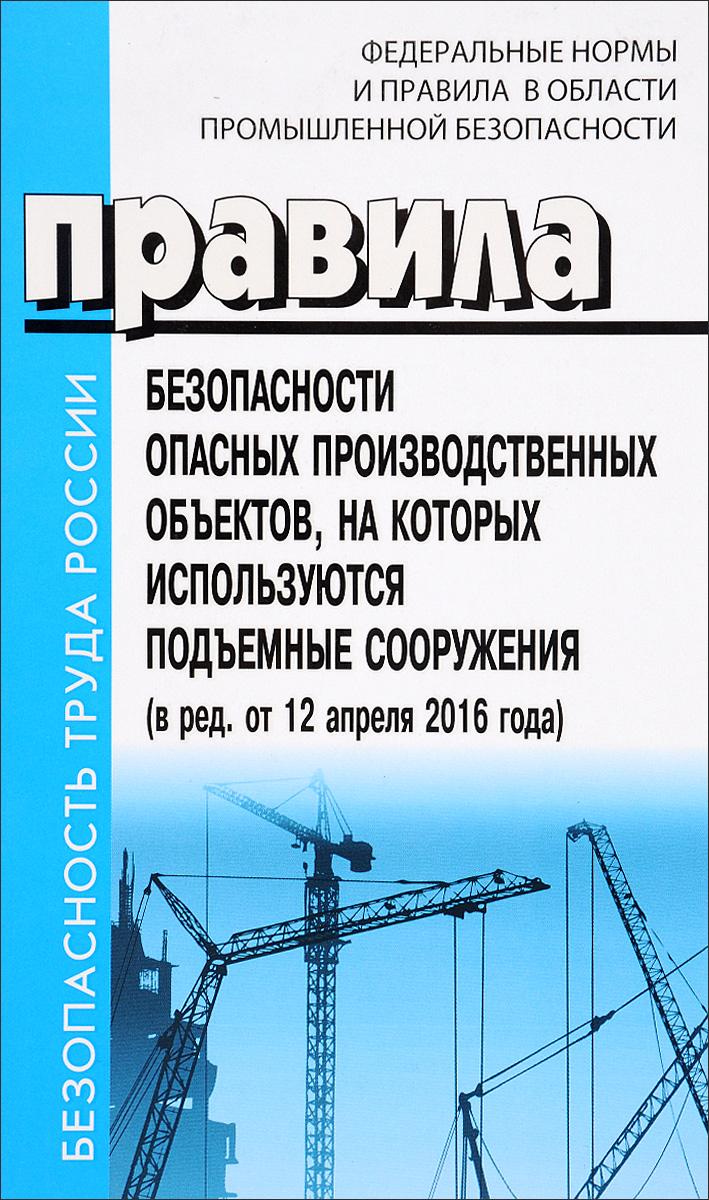 Правила безопасности опасных производственных объектов, на которых используются подъемные сооружения (в ред. от 12 апреля 2016)