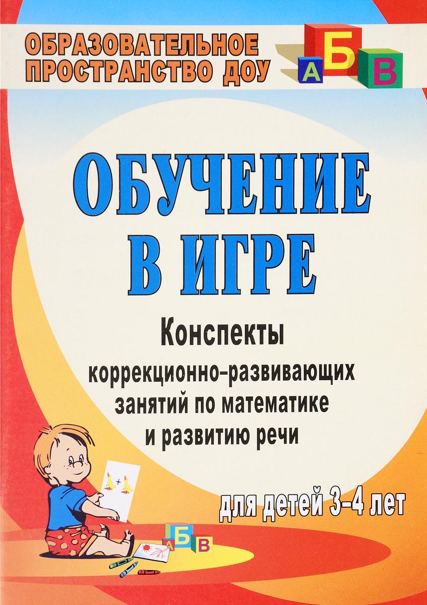 Обучение в игре. Конспекты коррекционно-развивающих занятий по математике и развитию речи для детей 3-4 лет