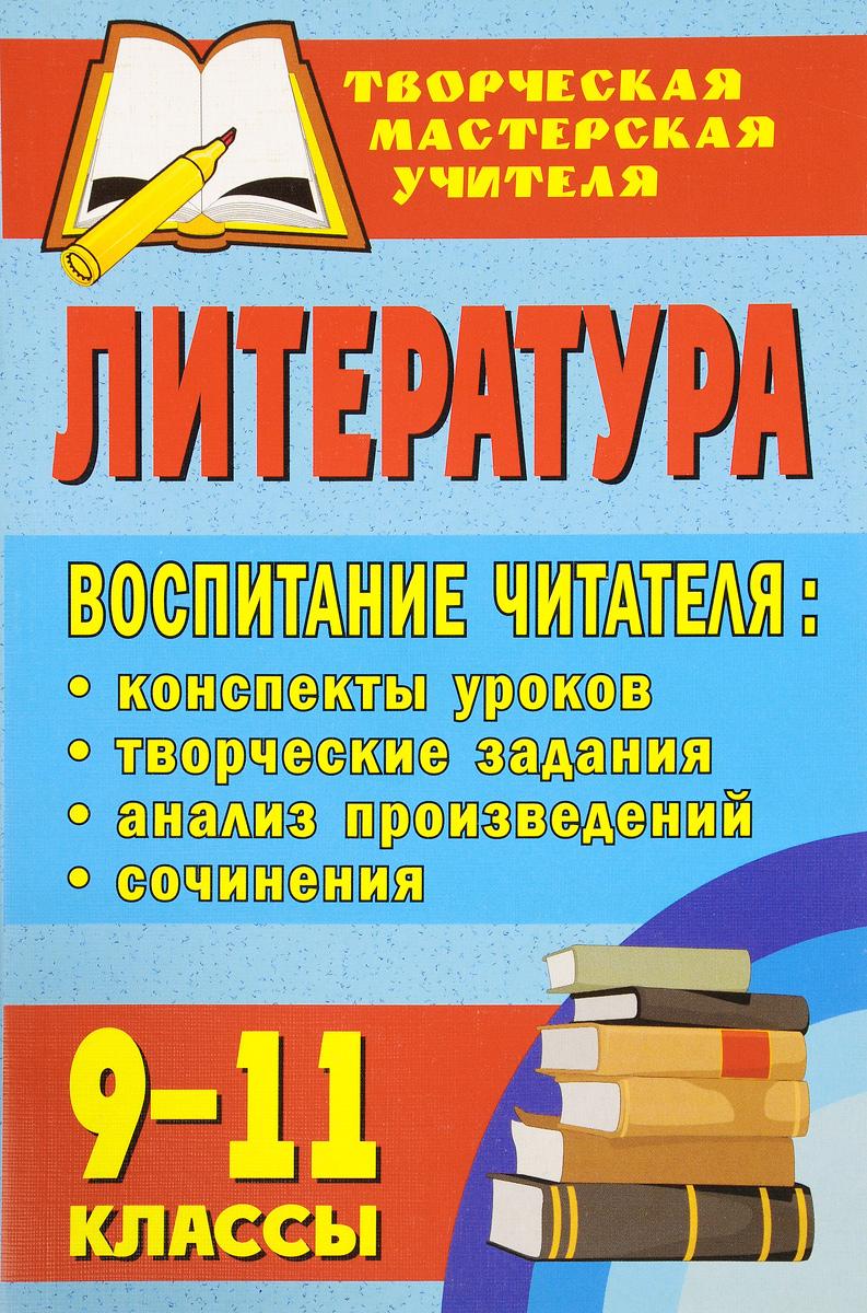 Литература. 9-11 классы. Воспитание читателя. Конспекты уроков, творческие задания, анализ произведений, сочинения