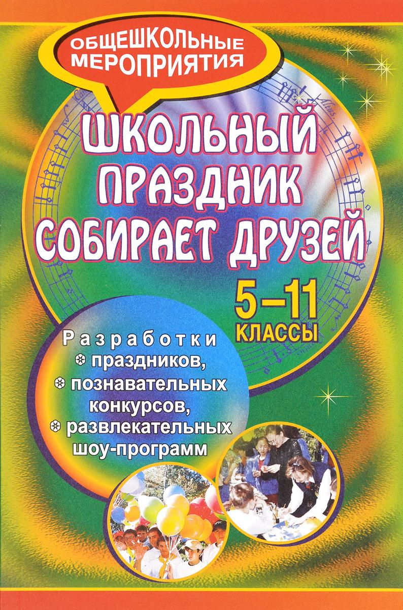 Школьный праздник собирает друзей. 5-11 классы. Разработки праздников, познавательных конкурсов, развлекательных шоу-программ