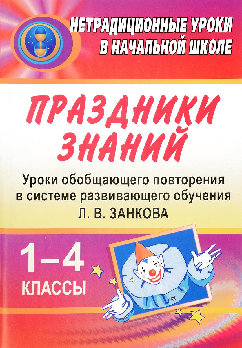 Праздники знаний. Уроки обобщающего повторения в системе развивающего обучения Л. В. Занкова. 1-4 классы