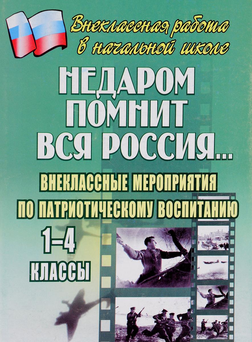 Недаром помнит вся Россия. Внеклассные мероприятия по патриотическому воспитанию. 1-4 классы