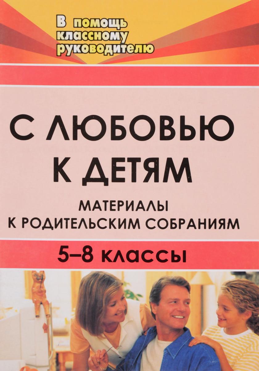 С любовью к детям. Материалы к родительским собраниям. 5-8 классы
