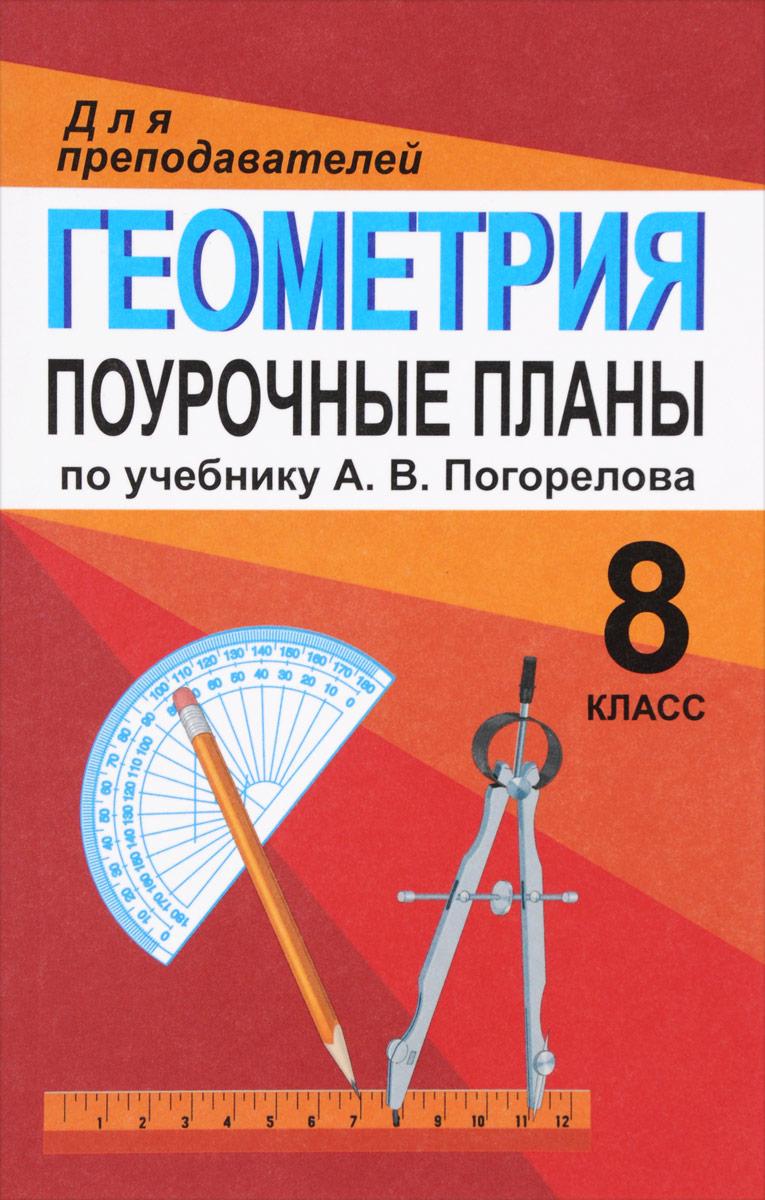 Геометрия. 8 класс. Поурочные планы по учебнику А. В. Погорелова