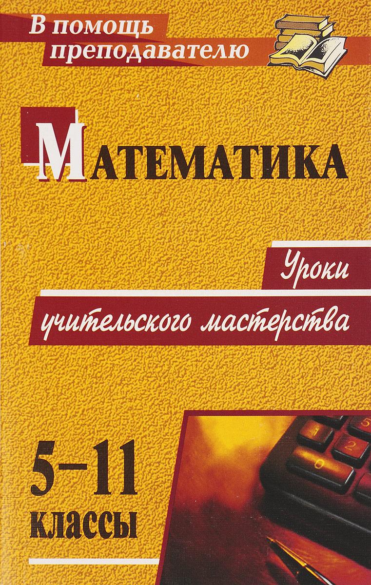 Математика. 5-11 классы. Уроки учительского мастерства