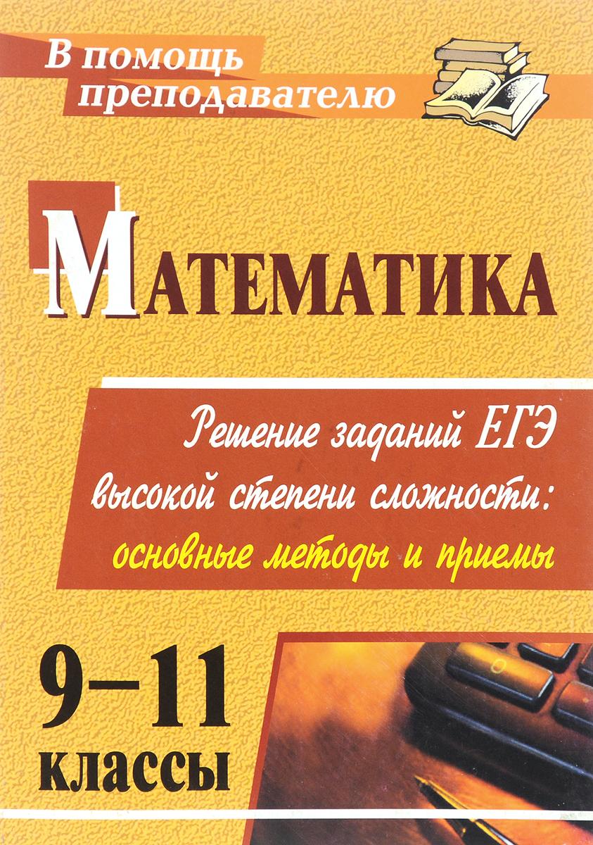 Математика. 9-11 классы. Решение заданий ЕГЭ высокой степени сложности. Основные методы и приемы