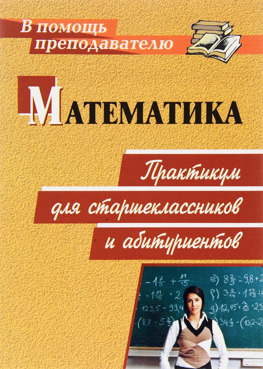 Математика. Практикум для старшеклассников и абитуриентов