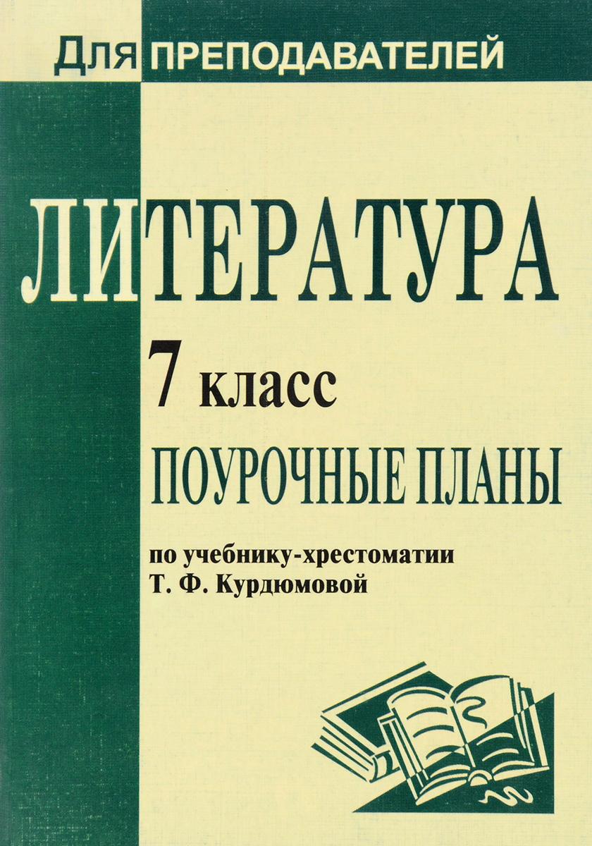 Литература. 7 класс. Поурочные планы по учебнику-хрестоматии Т. Ф. Курдюмовой
