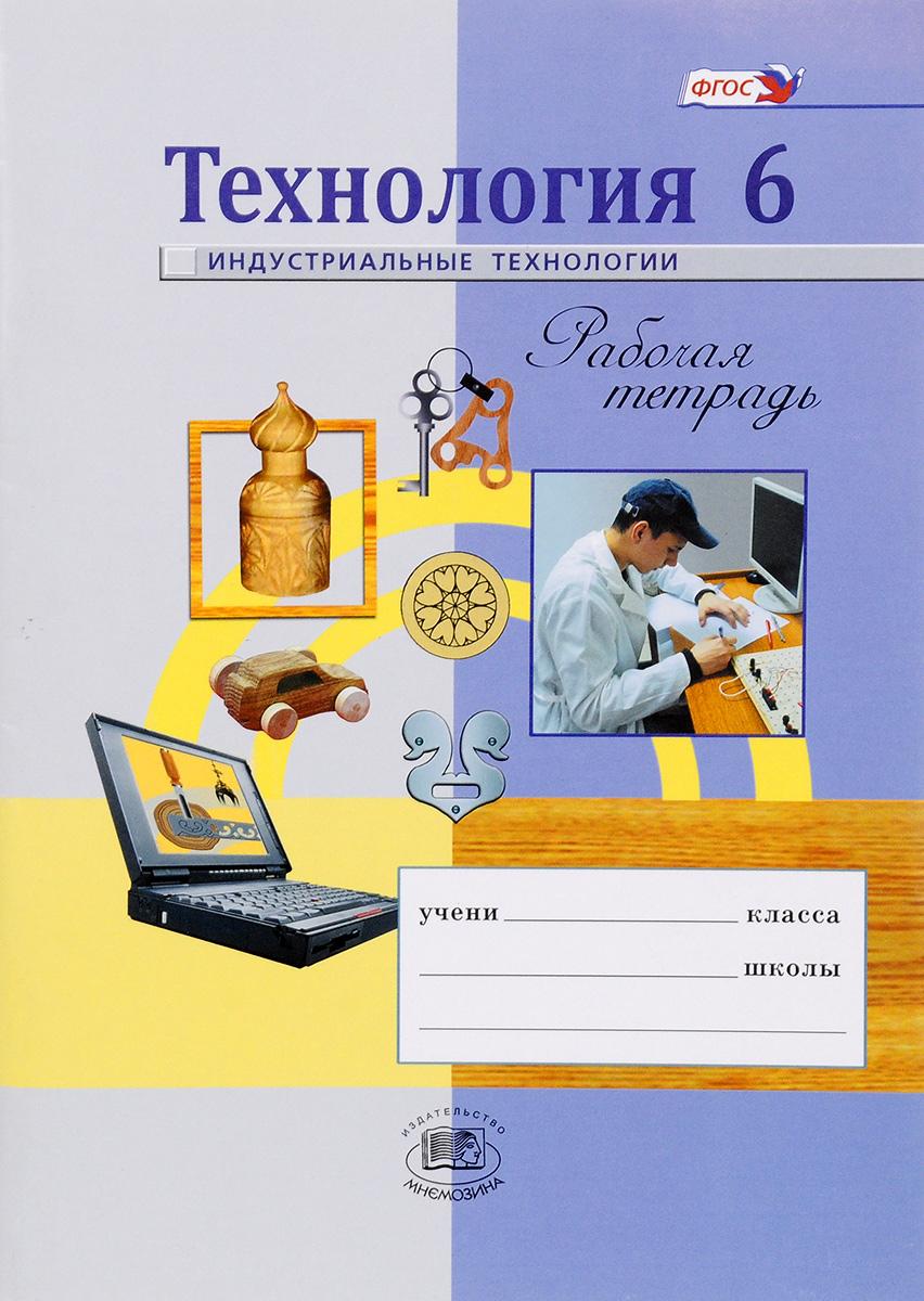 Технология. 6 класс. Индустриальные технологии. Рабочая тетрадь