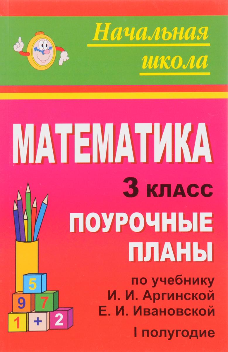 Математика. 3 класс. 1 полугодие. Поурочные планы. К учебнику И. И. Аргинской, Е. И. Ивановской