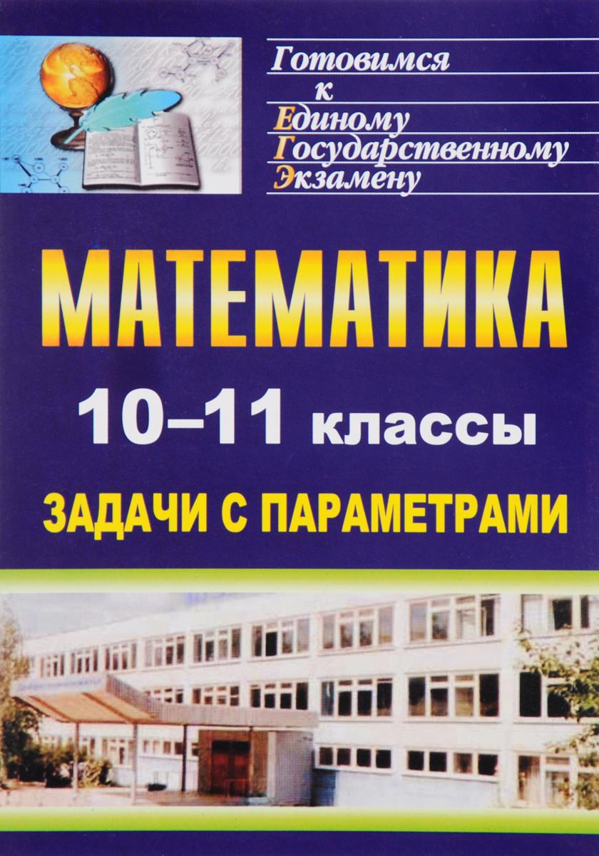 Математика. 10-11 классы. Задачи с параметрами