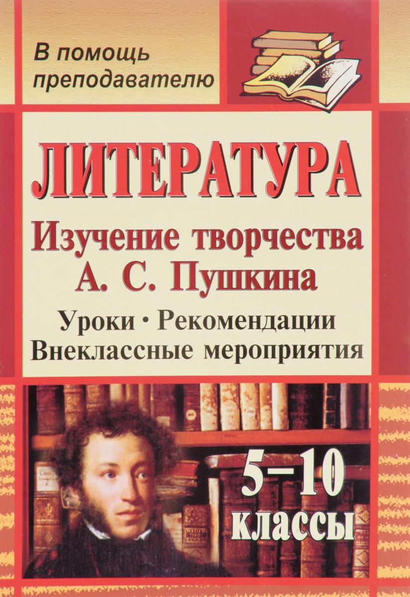 Литература. 5-10 классы. Изучение творчества А. С. Пушкина. Уроки, рекомендации, внеклассные мероприятия