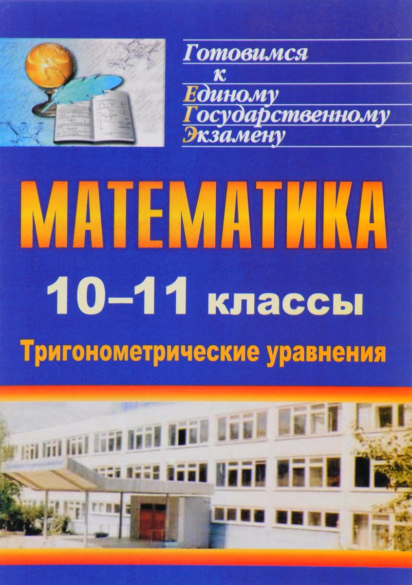Математика. 10-11 классы. Тригонометрические уравнения