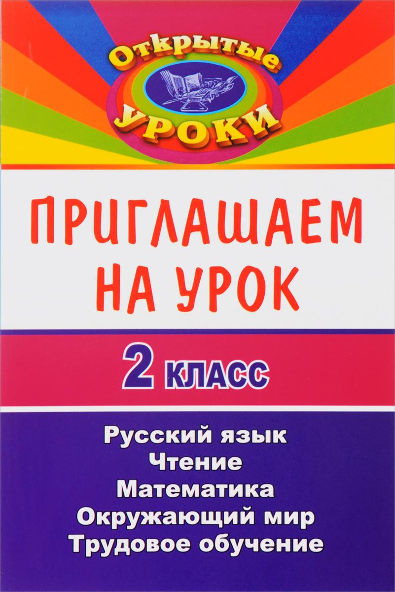 Приглашаем на урок. 2 класс. Русский язык, математика, чтение, окружающий мир, трудовое обучение