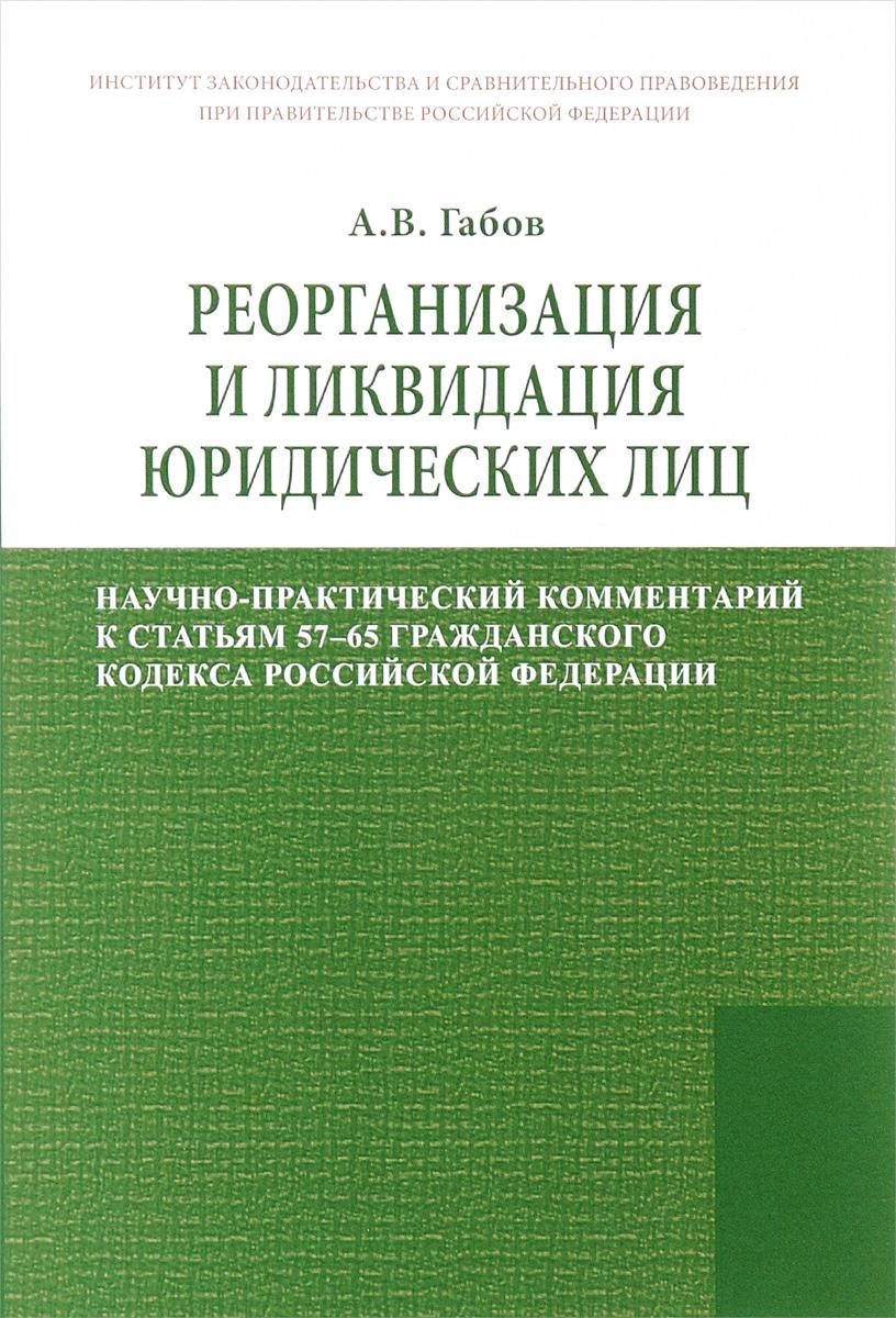 Реорганизация и ликвидация юридических лиц. Научно-практический комментарий к статьям 57-65 Гражданского кодекса Российской Федерации